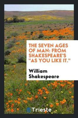 The Seven Ages of Man. from Shakespeare's as You Like It by William Shakespeare