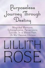 Purposeless Journey Through Destiny: Magickal Memoirs; Schizophrenia; Perversions; Suicide; In a Weird Past; Oh My! Hesous Chrisos by Lillith Rose image