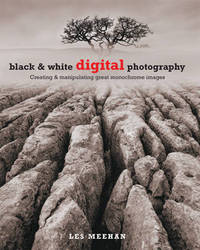 Black and White Digital Photography: Creating and Manipulating Great Monochrome Images by Les Meehan