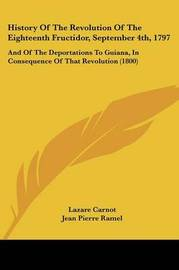History Of The Revolution Of The Eighteenth Fructidor, September 4th, 1797: And Of The Deportations To Guiana, In Consequence Of That Revolution (1800) by Jean Jacques Aime image