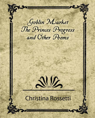 Goblin Market, the Prince's Progress, and Other Poems by Rossetti Christina Rossetti
