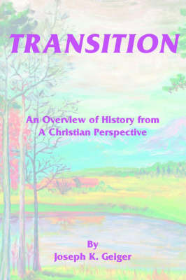Transition: An Overview of History from a Christian Perspective by Joseph K. Geiger