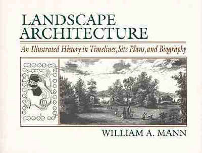 Landscape Architecture: An Illustrated History in Timelines, Site Plans and Biography by William A. Mann