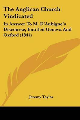 The Anglican Church Vindicated: In Answer To M. D'Aubigne's Discourse, Entitled Geneva And Oxford (1844) by Jeremy Taylor
