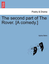 The Second Part of the Rover. [A Comedy.] by Aphra Behn