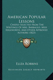 American Popular Lessons: Chiefly Selected from the Writings of Mrs. Barbauld, Miss Edgeworth, and Other Approved Authors (1823) by Eliza Robbins