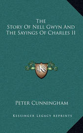 The Story of Nell Gwyn and the Sayings of Charles II by Peter Cunningham