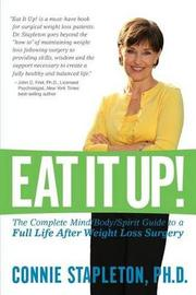 Eat It Up! the Complete Mind/Body/Spirit Guide to a Full Life After Weight Loss Surgery by Connie Stapleton Phd