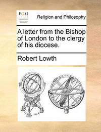 A Letter from the Bishop of London to the Clergy of His Diocese by Robert Lowth