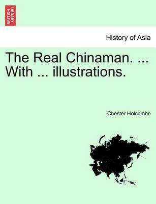 The Real Chinaman. with Illustrations. by Chester B Holcombe
