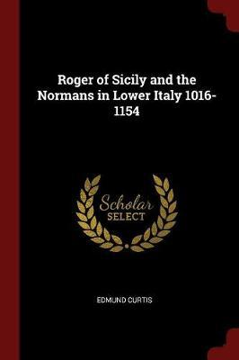 Roger of Sicily and the Normans in Lower Italy, 1016-1154 by Edmund Curtis