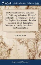 The Covenants of Works and Grace, - God's Writing His Law in the Hearts of His People, - And Engaging to Be Their God. Explained in a Sermon ... Preached in Cannon-Street, Birmingham, November 11, 1770. by James Turner. ... the Second Edition by James Turner