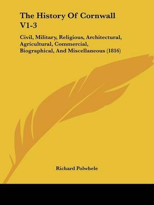 The History Of Cornwall V1-3: Civil, Military, Religious, Architectural, Agricultural, Commercial, Biographical, And Miscellaneous (1816) by Richard Polwhele image