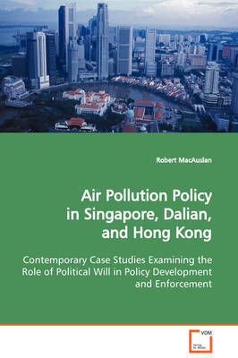 Air Pollution Policy in Singapore, Dalian, and Hong Kong Contemporary Case Studies Examining the Role of Political Will in Policy Development and Enforcement by Robert Macauslan