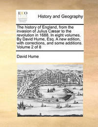 The History of England, from the Invasion of Julius Caesar to the Revolution in 1688. in Eight Volumes. by David Hume, Esq. a New Edition, with Corrections, and Some Additions. Volume 2 of 8 by David Hume