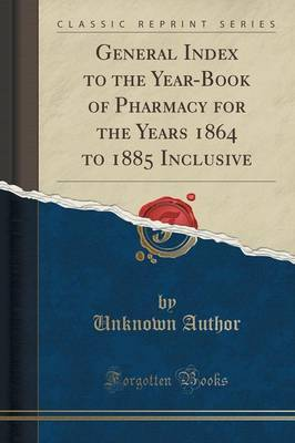 General Index to the Year-Book of Pharmacy for the Years 1864 to 1885 Inclusive (Classic Reprint) by Unknown Author