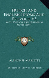 French and English Idioms and Proverbs V3 French and English Idioms and Proverbs V3: With Critical and Historical Notes (1897) with Critical and Historical Notes (1897) by Alphonse Mariette