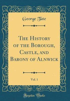 The History of the Borough, Castle, and Barony of Alnwick, Vol. 1 (Classic Reprint) by George Tate