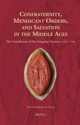 Confraternity, Mendicant Orders, and Salvation in the Middle Ages by Marie-Madeleine de Cevins image