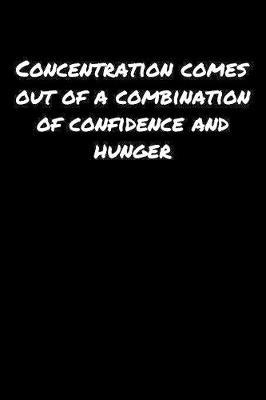Concentration Comes Out Of A Combination Of Confidence And Hunger by Standard Booklets