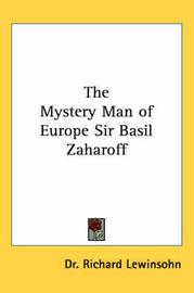 The Mystery Man of Europe Sir Basil Zaharoff by Dr. Richard Lewinsohn image