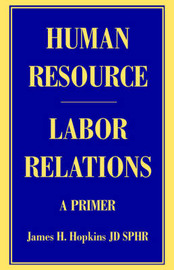 Human Resource/Labor Relations: A Primer by James H Hopkins