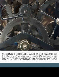 Sowing Beside All Waters: Sermons at St. Paul's Cathedral: No. IV, Preached on Sunday Evening, December 19, 1858 Volume Talbot Collection of British Pamphlets by Walter Farquhar Hook