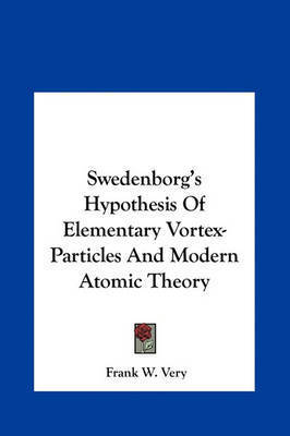 Swedenborg's Hypothesis of Elementary Vortex-Particles and Modern Atomic Theory by Frank W Very