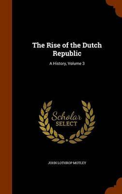 The Rise of the Dutch Republic by John Lothrop Motley
