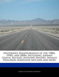 Mysterious Disappearances of the 1980s, 1990s, and 2000s: Including, Johnny Gosch, Michael Anthony Hughes, Natalee Holloway, Madeleine McCann and More by Victoria Hockfield
