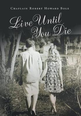 Live Until You Die by Chaplain Robert Howard Bole