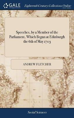 Speeches by a Member of the Parliament, Which Began at Edinburgh the 6th. of May 1703 by Andrew Fletcher