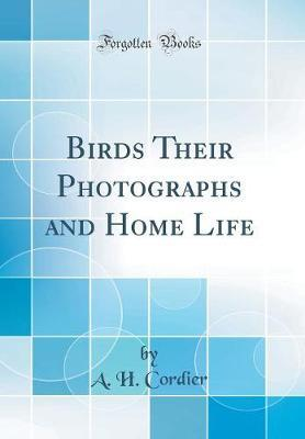 Birds Their Photographs and Home Life (Classic Reprint) by A H Cordier