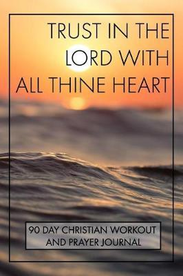 Trust In The Lord With All Thine Heart 90 Day Christian Workout and Prayer Journal by Exercising Spiritual Strength