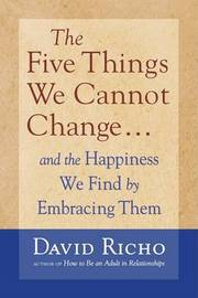 Five Things We Cannot Change by David Richo