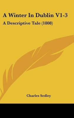 A Winter in Dublin V1-3: A Descriptive Tale (1808) by Charles Sedley, Sir image