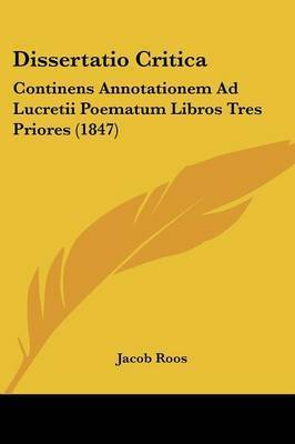 Dissertatio Critica: Continens Annotationem Ad Lucretii Poematum Libros Tres Priores (1847) by Jacob Roos