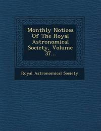 Monthly Notices of the Royal Astronomical Society, Volume 37... by Royal Astronomical Society