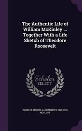 The Authentic Life of William McKinley ... Together with a Life Sketch of Theodore Roosevelt by Charles Morris