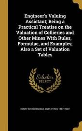 Engineer's Valuing Assistant; Being a Practical Treatise on the Valuation of Collieries and Other Mines with Rules, Formulae, and Examples; Also a Set of Valuation Tables by Henry Davis Hoskold