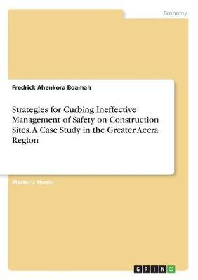 Strategies for Curbing Ineffective Management of Safety on Construction Sites. a Case Study in the Greater Accra Region by Fredrick Ahenkora Boamah