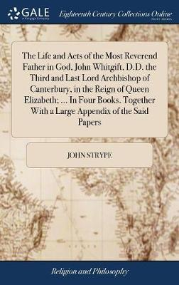 The Life and Acts of the Most Reverend Father in God, John Whitgift, D.D. the Third and Last Lord Archbishop of Canterbury, in the Reign of Queen Elizabeth; ... in Four Books. Together with a Large Appendix of the Said Papers by John Strype