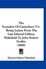 The Founders of Canterbury V1: Being Letters from the Late Edward Gibbon Wakefield to John Robert Godley (1868) by Edward Gibbon Wakefield