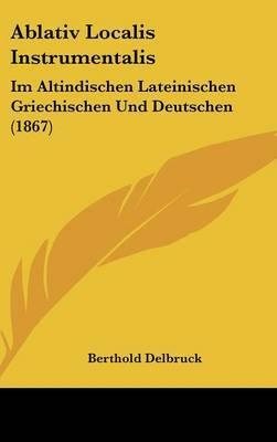 Ablativ Localis Instrumentalis: Im Altindischen Lateinischen Griechischen Und Deutschen (1867) by Berthold Delbruck image