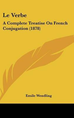 Le Verbe: A Complete Treatise on French Conjugation (1878) by Emile Wendling image
