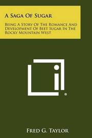 A Saga of Sugar: Being a Story of the Romance and Development of Beet Sugar in the Rocky Mountain West by Fred G Taylor