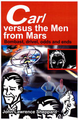 Carl Versus the Men from Mars: Bombast, Drivel, Odds and Ends by John L Sheppard