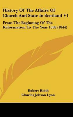 History of the Affairs of Church and State in Scotland V1: From the Beginning of the Reformation to the Year 1568 (1844) by Robert Keith