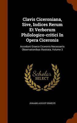 Clavis Ciceroniana, Sive, Indices Rerum Et Verborum Philologico-Critici in Opera Ciceronis by Johann August Ernesti image