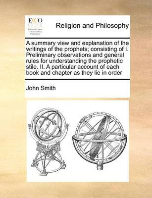 A Summary View and Explanation of the Writings of the Prophets; Consisting of I. Preliminary Observations and General Rules for Understanding the Prophetic Stile. II. a Particular Account of Each Book and Chapter as They Lie in Order by John Smith